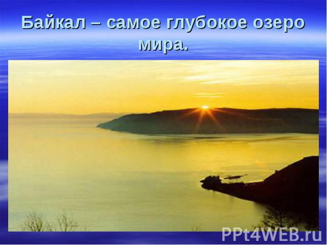 Байкал – самое глубокое озеро мира.