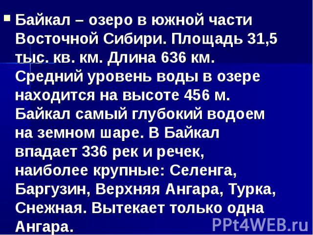 Байкал – озеро в южной части Восточной Сибири. Площадь 31,5 тыс. кв. км. Длина 636 км. Средний уровень воды в озере находится на высоте 456 м. Байкал самый глубокий водоем на земном шаре. В Байкал впадает 336 рек и речек, наиболее крупные: Селенга, …