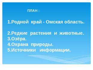 ПЛАН : 1.Родной край - Омская область. 2.Редкие растения и животные. 3.Озёра. 4.