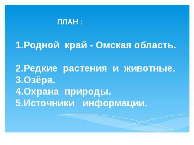 ПЛАН : 1.Родной край - Омская область. 2.Редкие растения и животные. 3.Озёра. 4.Охрана природы. 5.Источники информации.