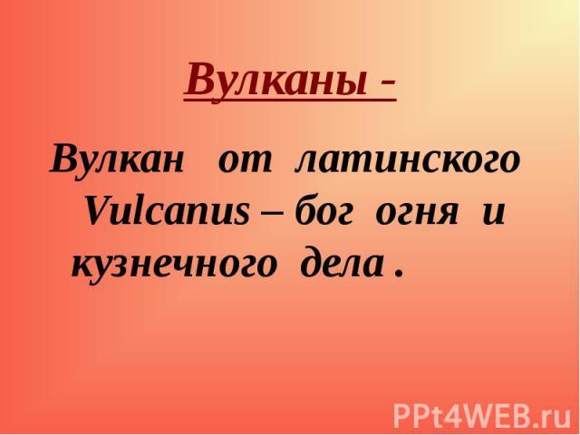 Вулкан от латинского Vulcanus – бог огня и кузнечного дела . Вулкан от латинского Vulcanus – бог огня и кузнечного дела .