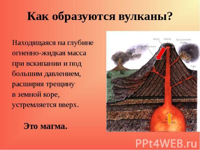 Находящаяся на глубине Находящаяся на глубине огненно-жидкая масса при вскипании и под большим давлением, расширяя трещину в земной коре, устремляется вверх. Это магма.