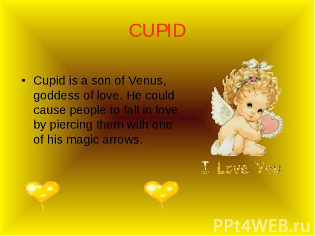 Cupid is a son of Venus, goddess of love. He could cause people to fall in love by piercing them with one of his magic arrows. Cupid is a son of Venus, goddess of love. He could cause people to fall in love by piercing them with one of his magic arrows.