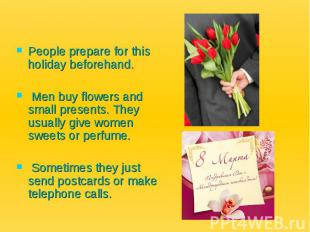 People prepare for this holiday beforehand. Men buy flowers and small presents.