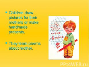 Children draw pictures for their mothers or make handmade presents. They learn p
