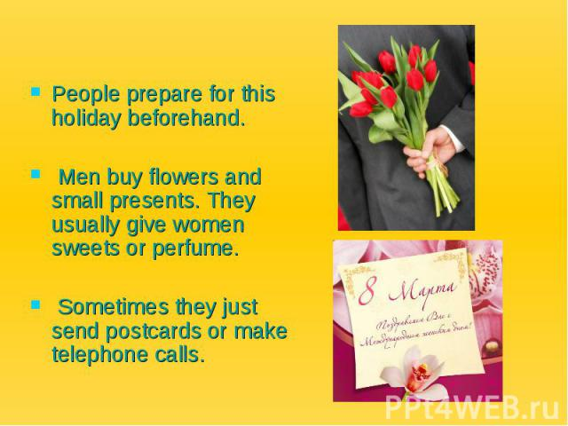 People prepare for this holiday beforehand. Men buy flowers and small presents. They usually give women sweets or perfume. Sometimes they just send postcards or make telephone calls.