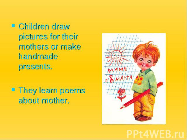 Children draw pictures for their mothers or make handmade presents. They learn poems about mother.