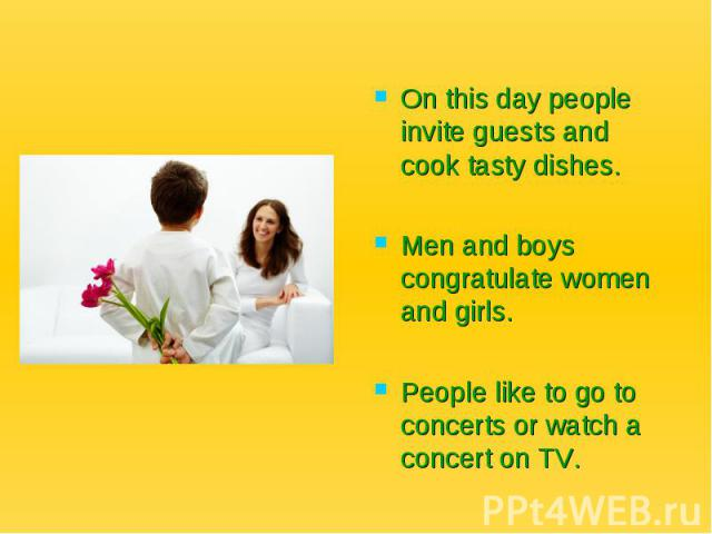 On this day people invite guests and cook tasty dishes. Men and boys congratulate women and girls. People like to go to concerts or watch a concert on TV.