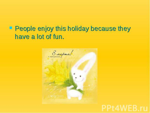 People enjoy this holiday because they have a lot of fun.