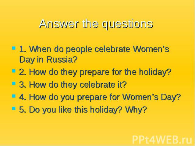 Answer the questions 1. When do people celebrate Women's Day in Russia? 2. How do they prepare for the holiday? 3. How do they celebrate it? 4. How do you prepare for Women's Day? 5. Do you like this holiday? Why?