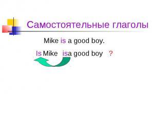 Самостоятельные глаголы Mike is a good boy.