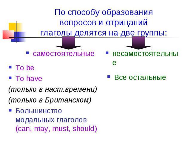 По способу образования вопросов и отрицаний глаголы делятся на две группы: самостоятельные