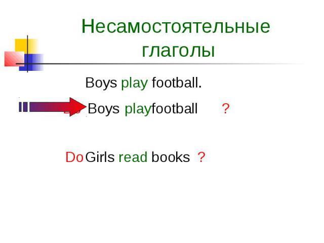 Несамостоятельные глаголы Boys play football.