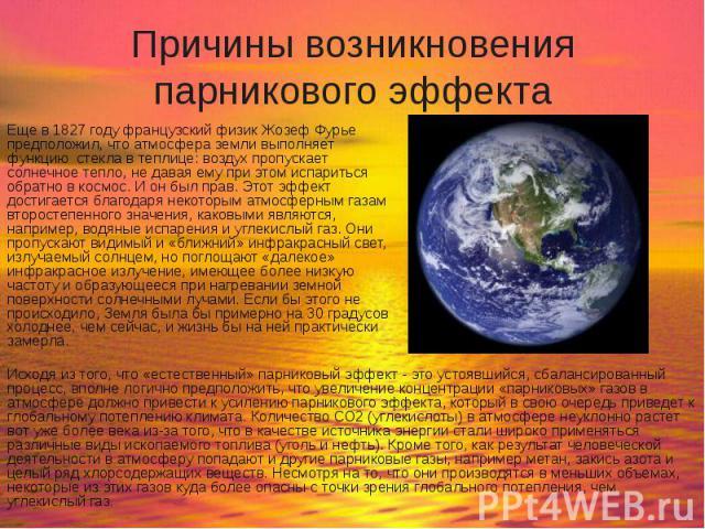 Причины возникновения парникового эффекта Еще в 1827 году французский физик Жозеф Фурье предположил, что атмосфера земли выполняет функцию стекла в теплице: воздух пропускает солнечное тепло, не давая ему при этом испариться обратно в космос. И он б…