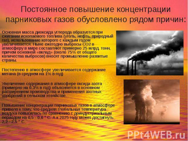 Постоянное повышение концентрации парниковых газов обусловлено рядом причин: Основная масса диоксида углерода образуется при сжигании ископаемого топлива (уголь, нефть, природный газ), использование которого с каждым годом увеличивается. Ныне ежегод…