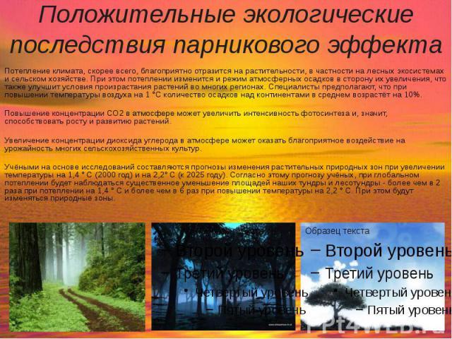 Положительные экологические последствия парникового эффекта Потепление климата, скорее всего, благоприятно отразится на растительности, в частности на лесных экосистемах и сельском хозяйстве. При этом потеплении изменится и режим атмосферных осадков…