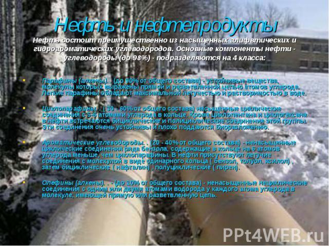 Парафины (алкены). . (до 90% от общего состава) - устойчивые вещества, молекулы которых выражены прямой и разветвленной цепью атомов углерода. Легкие парафины обладают максимальной летучестью и растворимостью в воде. Парафины (алкены). . (до 90% от …