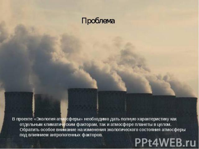 В проекте «Экология атмосферы» необходимо дать полную характеристику как отдельным климатическим факторам, так и атмосфере планеты в целом. Обратить особое внимание на изменения экологического состояния атмосферы под влиянием антропогенных факторов.…