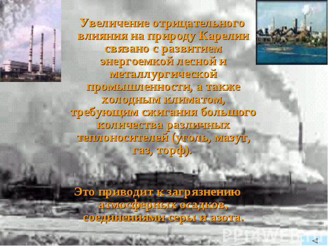 Увеличение отрицательного влияния на природу Карелии связано с развитием энергоемкой лесной и металлургической промышленности, а также холодным климатом, требующим сжигания большого количества различных теплоносителей (уголь, мазут, газ, торф). Увел…