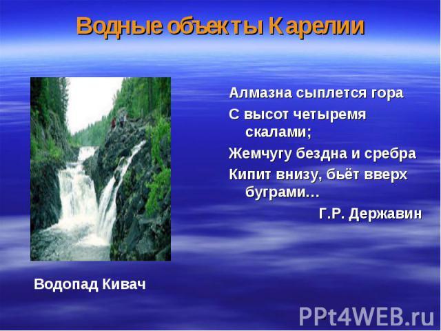Водные объекты Карелии Алмазна сыплется гора С высот четыремя скалами; Жемчугу бездна и сребра Кипит внизу, бьёт вверх буграми… Г.Р. Державин
