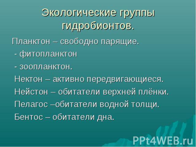 Планктон – свободно парящие. Планктон – свободно парящие. - фитопланктон - зоопланктон. Нектон – активно передвигающиеся. Нейстон – обитатели верхней плёнки. Пелагос –обитатели водной толщи. Бентос – обитатели дна.