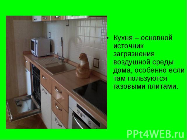 Кухня – основной источник загрязнения воздушной среды дома, особенно если там пользуются газовыми плитами. Кухня – основной источник загрязнения воздушной среды дома, особенно если там пользуются газовыми плитами.