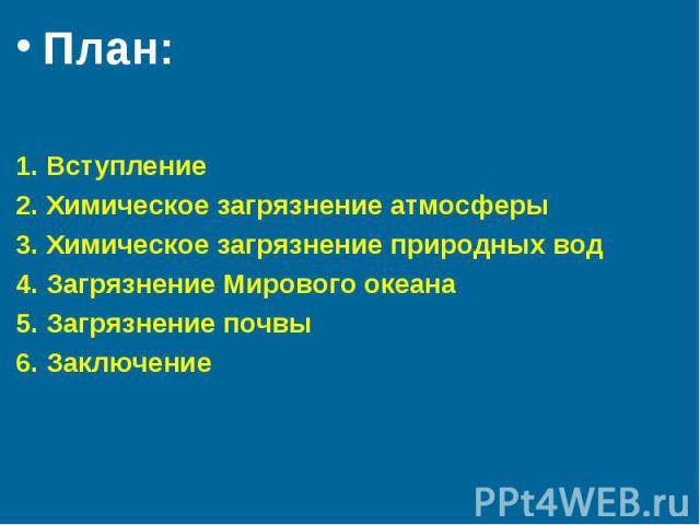 План: План: 1. Вступление 2. Химическое загрязнение атмосферы 3. Химическое загрязнение природных вод 4. Загрязнение Мирового океана 5. Загрязнение почвы 6. Заключение