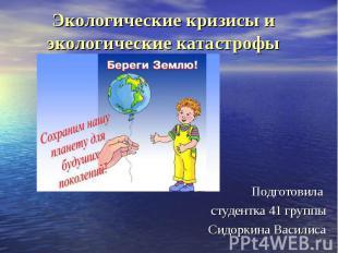 Экологические кризисы и экологические катастрофы Подготовила студентка 41 группы