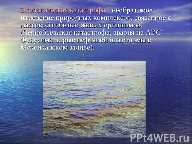 Экологическая катастрофа - необратимое изменение природных комплексов, связанное с массовой гибелью живых организмов. (Чернобыльская катастрофа, авария на АЭС Фукусима, взрыв нефтяной платформы в Мексиканском заливе). Экологическая катастрофа - необ…