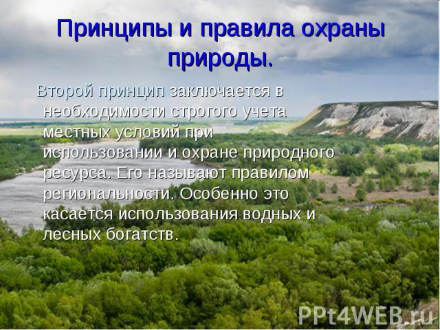 Второй принцип заключается в необходимости строгого учета местных условий при использовании и охране природного ресурса. Его называют правилом региональности. Особенно это касается использования водных и лесных богатств. Второй принцип заключается в…