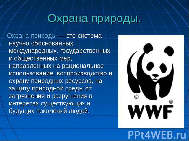 Охрана природы — это система научно обоснованных международных, государственных и общественных мер, направленных на рациональное использование, воспроизводство и охрану природных ресурсов, на защиту природной среды от загрязнения и разрушения в инте…