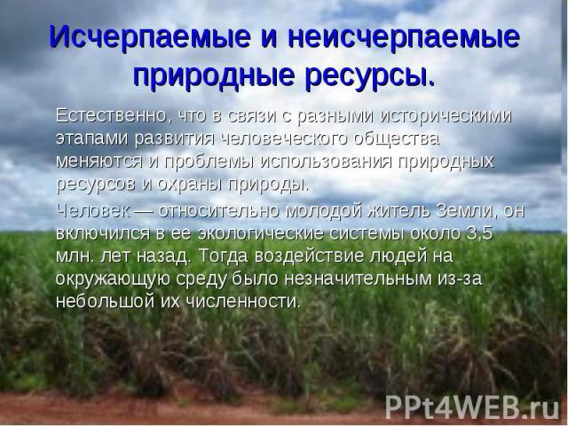 Естественно, что в связи с разными историческими этапами развития человеческого общества меняются и проблемы использования природных ресурсов и охраны природы. Естественно, что в связи с разными историческими этапами развития человеческого общества …