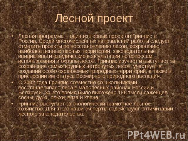 Лесная программа – один из первых проектов Гринпис в России. Среди многочисленных направлений работы следует отметить проекты по восстановлению лесов, сохранению наиболее ценных лесных территорий, законодательные инициативы и юридические консультаци…