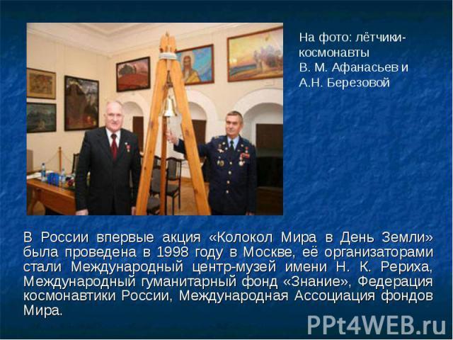 В России впервые акция «Колокол Мира в День Земли» была проведена в 1998 году в Москве, её организаторами стали Международный центр-музей имени Н. К. Рериха, Международный гуманитарный фонд «Знание», Федерация космонавтики России, Международная Ассо…