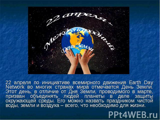 22 апреля по инициативе всемирного движения Earth Day Network во многих странах мира отмечается День Земли. Этот день, в отличие от Дня Земли, проводимого в марте, призван объединять людей планеты в деле защиты окружающей среды. Его можно назвать пр…