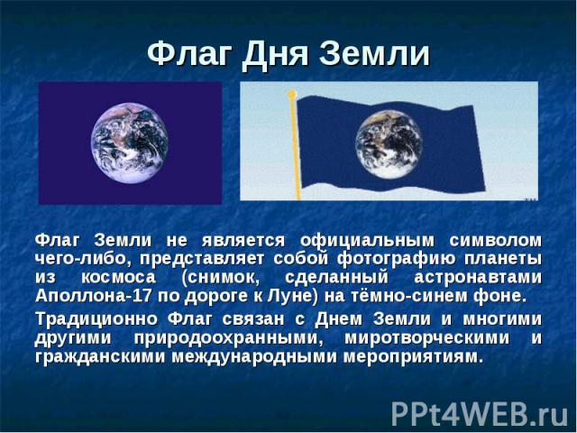 Флаг Земли не является официальным символом чего-либо, представляет собой фотографию планеты из космоса (снимок, сделанный астронавтами Аполлона-17 по дороге к Луне) на тёмно-синем фоне. Флаг Земли не является официальным символом чего-либо, предста…