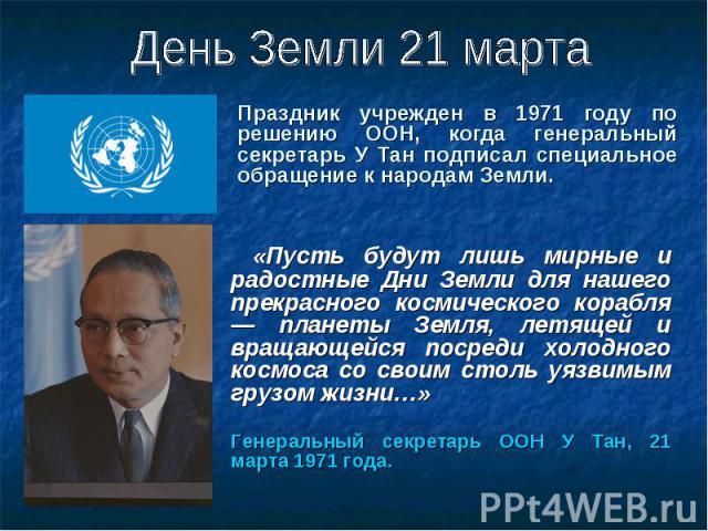 Праздник учрежден в 1971 году по решению ООН, когда генеральный секретарь У Тан подписал специальное обращение к народам Земли. Праздник учрежден в 1971 году по решению ООН, когда генеральный секретарь У Тан подписал специальное обращение к народам Земли.