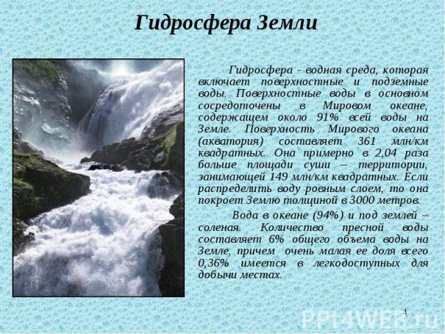 Гидросфера - водная среда, которая включает поверхностные и подземные воды. Поверхностные воды в основном сосредоточены в Мировом океане, содержащем около 91% всей воды на Земле. Поверхность Мирового океана (акватория) составляет 361 млн/км квадратн…