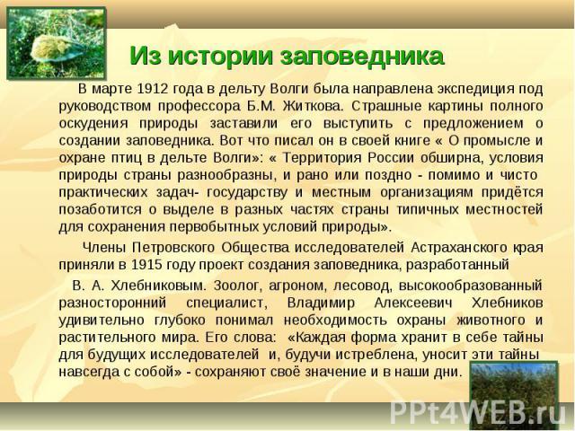 В марте 1912 года в дельту Волги была направлена экспедиция под руководством профессора Б.М. Житкова. Страшные картины полного оскудения природы заставили его выступить с предложением о создании заповедника. Вот что писал он в своей книге « О промыс…