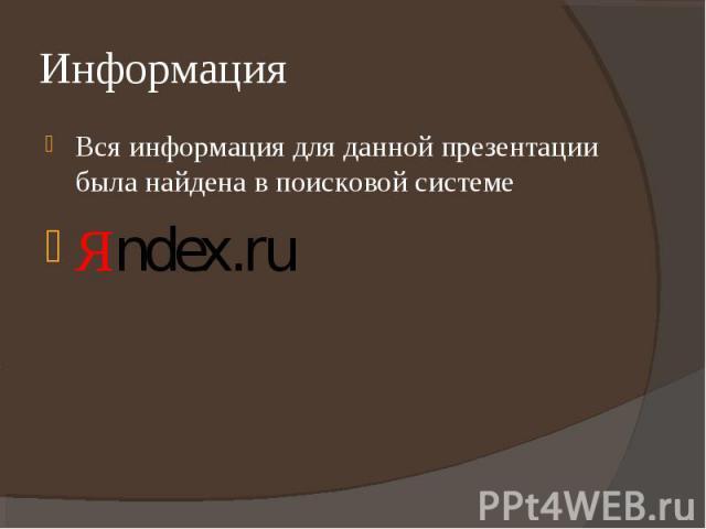 Вся информация для данной презентации была найдена в поисковой системе Вся информация для данной презентации была найдена в поисковой системе Яndex.ru