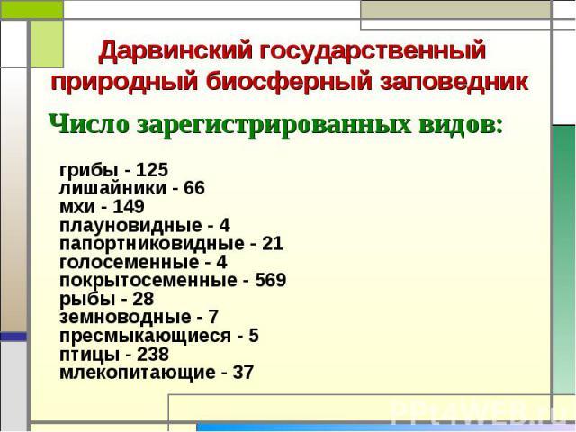 Число зарегистрированных видов: Число зарегистрированных видов: грибы - 125 лишайники - 66 мхи - 149 плауновидные - 4 папортниковидные - 21 голосеменные - 4 покрытосеменные - 569 рыбы - 28 земноводные - 7 пресмыкающиеся - 5 п…