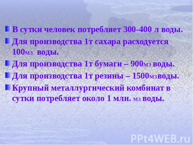 В сутки человек потребляет 300-400 л воды. В сутки человек потребляет 300-400 л воды. Для производства 1т сахара расходуется 100М3 воды. Для производства 1т бумаги – 900М3 воды. Для производства 1т резины – 1500М3воды. Крупный металлургический комби…