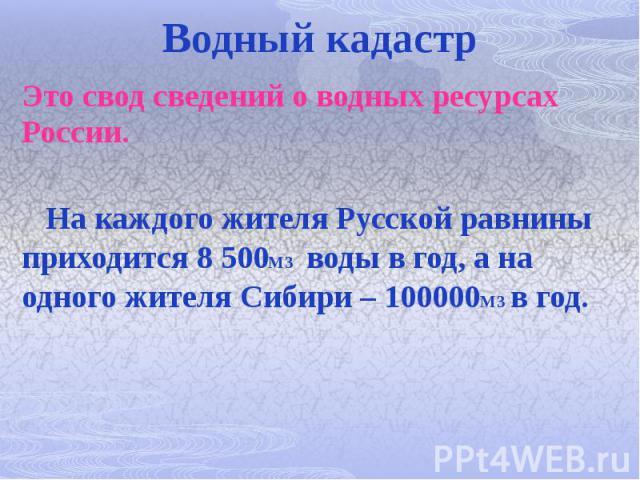 Водный кадастр Это свод сведений о водных ресурсах России. На каждого жителя Русской равнины приходится 8 500М3 воды в год, а на одного жителя Сибири – 100000М3 в год.