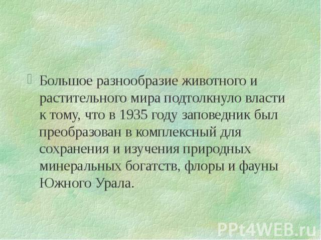 Большое разнообразие животного и растительного мира подтолкнуло власти к тому, что в 1935 году заповедник был преобразован в комплексный для сохранения и изучения природных минеральных богатств, флоры и фауны Южного Урала. Большое разнообразие живот…