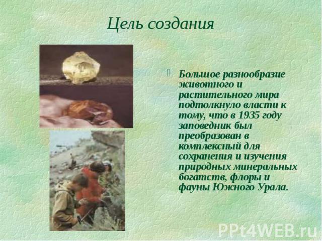 Цель создания  Большое разнообразие животного и растительного мира подтолкнуло власти к тому, что в 1935 году заповедник был преобразован в комплексный для сохранения и изучения природных минеральных богатств, флоры и фауны Южного Урала.