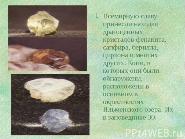 Всемирную славу принесли находки драгоценных кристалов фенакита, сапфира, берилла, циркона и многих других. Копи, в которых они были обнаружены, расположены в основном в окрестностях Ильменского озера. Их в заповеднике 30. Всемирную славу принесли н…
