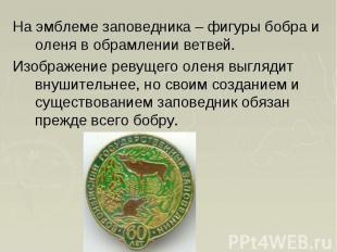 На эмблеме заповедника – фигуры бобра и оленя в обрамлении ветвей. На эмблеме за