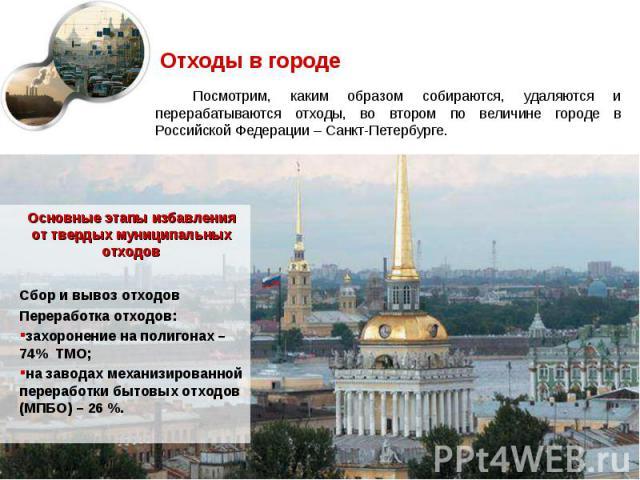 Посмотрим, каким образом собираются, удаляются и перерабатываются отходы, во втором по величине городе в Российской Федерации – Санкт-Петербурге. Посмотрим, каким образом собираются, удаляются и перерабатываются отходы, во втором по величине городе …