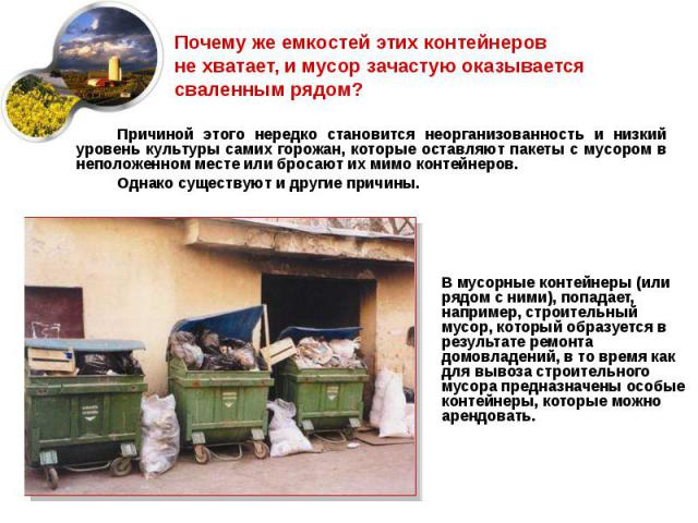 В мусорные контейнеры (или рядом с ними), попадает, например, строительный мусор, который образуется в результате ремонта домовладений, в то время как для вывоза строительного мусора предназначены особые контейнеры, которые можно арендовать. В мусор…