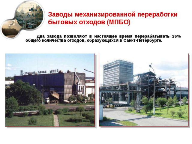 Два завода позволяют в настоящее время перерабатывать 26% общего количества отходов, образующихся в Санкт-Петербурге. Два завода позволяют в настоящее время перерабатывать 26% общего количества отходов, образующихся в Санкт-Петербурге.